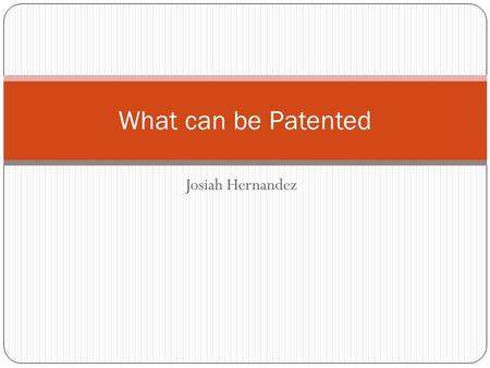 "Josiah Hernandez What can be Patented. What can be patented A patent is granted to anyone who ""invents or discovers any new and useful process, machine,"
