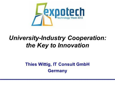 University-Industry Cooperation: the Key to Innovation Thies Wittig, IT Consult GmbH Germany.