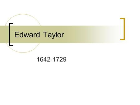 Edward Taylor 1642-1729. Beginnings… Born in Leicestershire, England Worked as a teacher in England before moving to America (Boston) in 1668 because.
