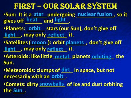First – Our Solar System Sun: It is a _____undergoing _____________, so it gives off ______ and _____. Planets: ______ stars (our Sun), don't give off.