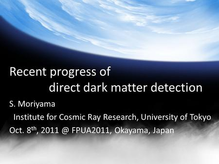 Recent progress of direct dark matter detection S. Moriyama Institute for Cosmic Ray Research, University of Tokyo Oct. 8 th, FPUA2011, Okayama,