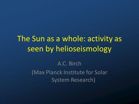The Sun as a whole: activity as seen by helioseismology A.C. Birch (Max Planck Institute for Solar System Research)