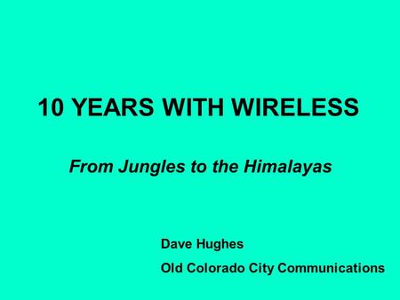 10 YEARS WITH WIRELESS From Jungles to the Himalayas Dave Hughes Old Colorado City Communications.