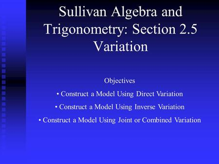 Sullivan Algebra and Trigonometry: Section 2.5 Variation Objectives Construct a Model Using Direct Variation Construct a Model Using Inverse Variation.