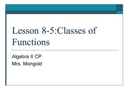 Lesson 8-5:Classes of Functions Algebra II CP Mrs. Mongold.