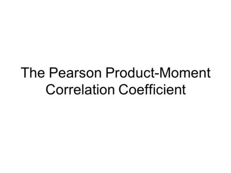 The Pearson Product-Moment Correlation Coefficient.