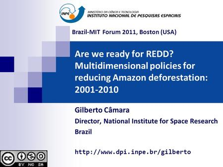 Are we ready for REDD? Multidimensional policies for reducing Amazon deforestation: 2001-2010 Gilberto Câmara Director, National Institute for Space Research.