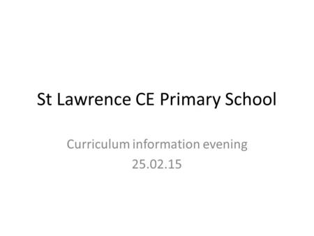 St Lawrence CE Primary School Curriculum information evening 25.02.15.