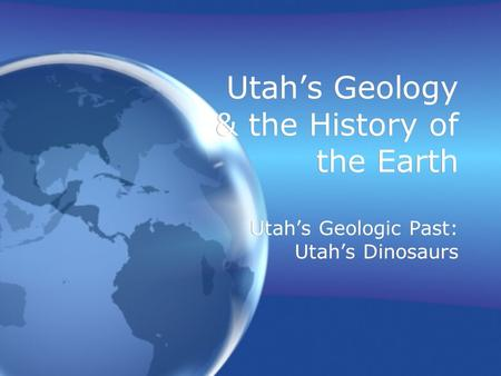 Utah's Geology & the History of the Earth Utah's Geologic Past: Utah's Dinosaurs.