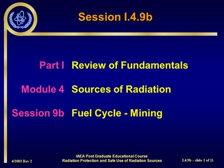 4/2003 Rev 2 I.4.9b – slide 1 of 11 Session I.4.9b Part I Review of Fundamentals Module 4Sources of Radiation Session 9bFuel Cycle - Mining IAEA Post Graduate.
