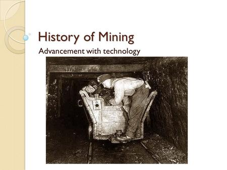 History of Mining Advancement with technology. The Beginning Over __________ people began collecting minerals using tools ◦ Gold ◦ Copper ◦ Iron.