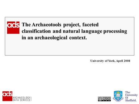 The Archaeotools project, faceted classification and natural language processing in an archaeological context. University of York, April 2008.
