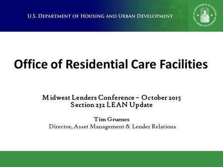 Office of Residential Care Facilities Midwest Lenders Conference – October 2015 Section 232 LEAN Update Tim Gruenes Director, Asset Management & Lender.