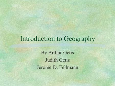 Introduction to Geography By Arthur Getis Judith Getis Jerome D. Fellmann.