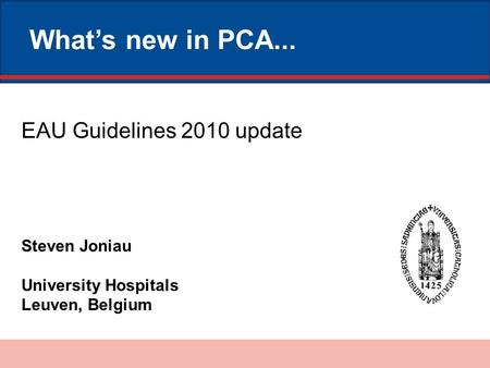 What's new in PCA... Steven Joniau University Hospitals Leuven, Belgium EAU Guidelines 2010 update.