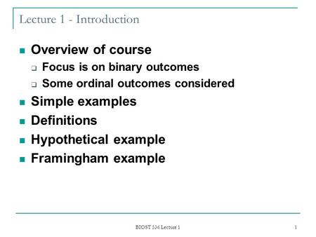 BIOST 536 Lecture 1 1 Lecture 1 - Introduction Overview of course  Focus is on binary outcomes  Some ordinal outcomes considered Simple examples Definitions.