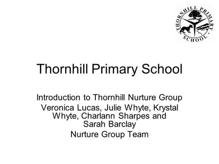 Thornhill Primary School Introduction to Thornhill Nurture Group Veronica Lucas, Julie Whyte, Krystal Whyte, Charlann Sharpes and Sarah Barclay Nurture.