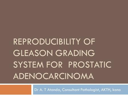 REPRODUCIBILITY OF GLEASON GRADING SYSTEM FOR PROSTATIC ADENOCARCINOMA Dr A. T Atanda, Consultant Pathologist, AKTH, kano.