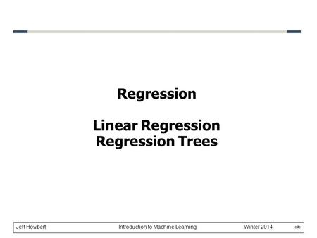 Jeff Howbert Introduction to Machine Learning Winter 2014 1 Regression Linear Regression Regression Trees.