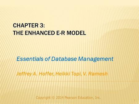 CHAPTER 3: THE ENHANCED E-R MODEL Copyright © 2014 Pearson Education, Inc. 1 Essentials of Database Management Jeffrey A. Hoffer, Heikki Topi, V. Ramesh.