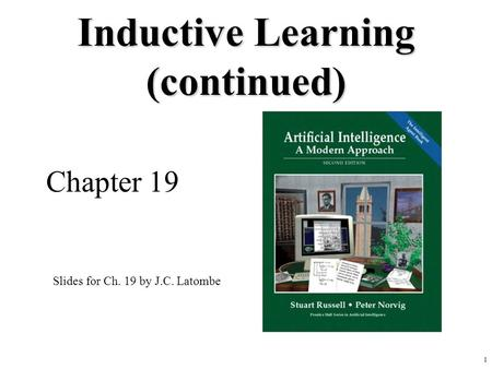 1 Inductive Learning (continued) Chapter 19 Slides for Ch. 19 by J.C. Latombe.