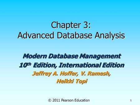 © 2011 Pearson Education 1 Chapter 3: Advanced Database Analysis Modern Database Management 10 th Edition, International Edition Jeffrey A. Hoffer, V.