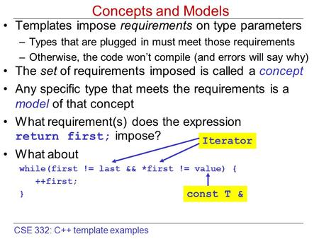 CSE 332: C++ template examples Concepts and Models Templates impose requirements on type parameters –Types that are plugged in must meet those requirements.