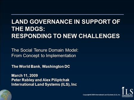 Copyright © 2009 International Land Systems (ILS), Inc. LAND GOVERNANCE IN SUPPORT OF THE MDGS: RESPONDING TO NEW CHALLENGES The Social Tenure Domain Model: