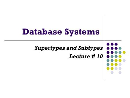 Database Systems Supertypes and Subtypes Lecture # 10.