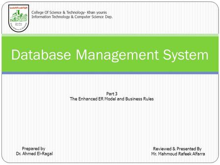 Database Management System Prepared by Dr. Ahmed El-Ragal Reviewed & Presented By Mr. Mahmoud Rafeek Alfarra College Of Science & Technology- Khan younis.