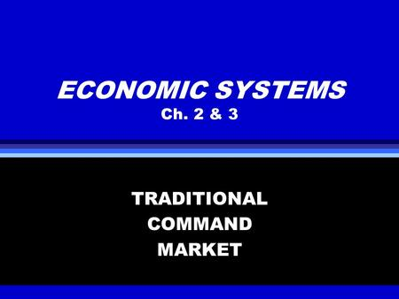 ECONOMIC SYSTEMS Ch. 2 & 3 TRADITIONAL COMMAND MARKET.