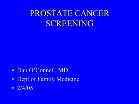 PROSTATE CANCER SCREENING Dan O'Connell, MD Dept of Family Medicine 2/4/05.