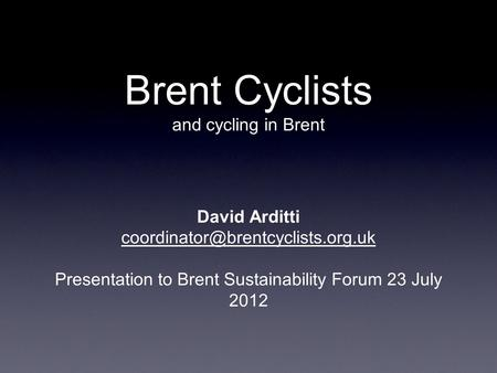 Brent Cyclists and cycling in Brent David Arditti Presentation to Brent Sustainability Forum 23 July 2012.