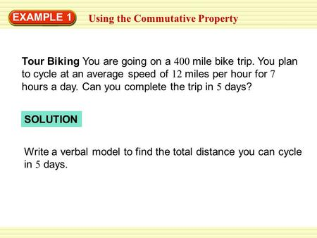 EXAMPLE 1 Using the Commutative Property SOLUTION Write a verbal model to find the total distance you can cycle in 5 days. Tour Biking You are going on.