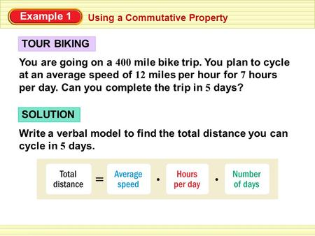 Using a Commutative Property You are going on a 400 mile bike trip. You plan to cycle at an average speed of 12 miles per hour for 7 hours per day. Can.