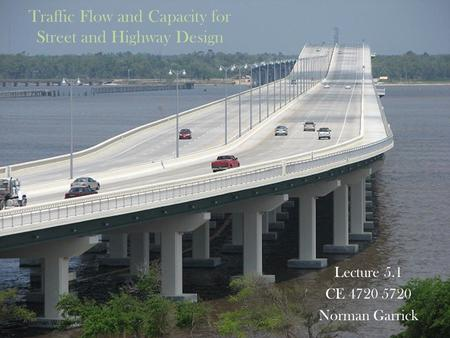 Traffic Flow and Capacity for Street and Highway Design Lecture 5.1 CE 4720 5720 Norman Garrick Norman W. Garrick.