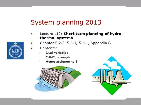 1 System planning 2013 Lecture L10: Short term planning of hydro- thermal systems Chapter 5.2.5, 5.3.4, 5.4.1, Appendix B Contents: –Dual variables –GAMS,