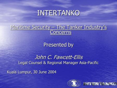 INTERTANKO Maritime Security – The Tanker Industry's Concerns Presented by John C. Fawcett-Ellis Legal Counsel & Regional Manager Asia-Pacific Kuala Lumpur,