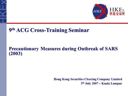 9 th ACG Cross-Training Seminar Precautionary Measures during Outbreak of SARS (2003) Hong Kong Securities Clearing Company Limited 5 th July 2007 – Kuala.