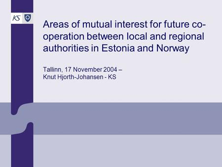 Areas of mutual interest for future co- operation between local and regional authorities in Estonia and Norway Tallinn, 17 November 2004 – Knut Hjorth-Johansen.