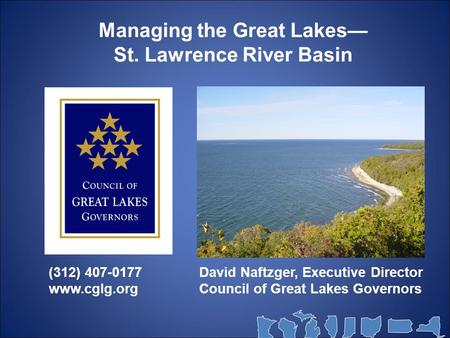 Managing the Great Lakes— St. Lawrence River Basin David Naftzger, Executive Director Council of Great Lakes Governors (312) 407-0177 www.cglg.org.