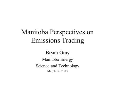 Manitoba Perspectives on Emissions Trading Bryan Gray Manitoba Energy Science and Technology March 14, 2003.