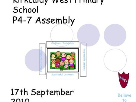 Kirkcaldy West Primary School P4-7 Assembly Successful Learners Confident Individuals Effective Contributors Responsible Citizens Believe to Achieve 17th.