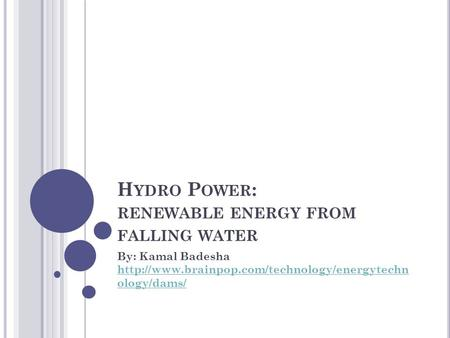 H YDRO P OWER : RENEWABLE ENERGY FROM FALLING WATER By: Kamal Badesha  ology/dams/