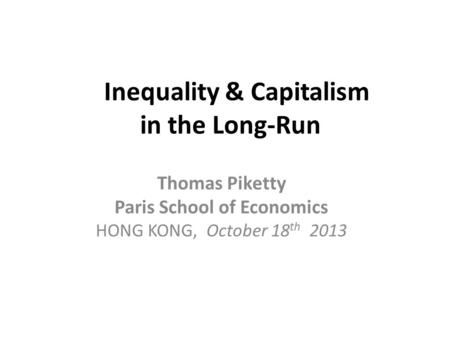 Inequality & Capitalism in the Long-Run Thomas Piketty Paris School of Economics HONG KONG, October 18 th 2013.