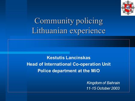 Community policing Lithuanian experience Kestutis Lancinskas Head of International Co-operation Unit Police department at the MiO Kingdom of Bahrain 11-15.