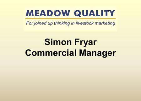 Simon Fryar Commercial Manager. Annually we market;- 30,000 clean and cull cattle 35,000 baby and reared calves 60,000 ewes & lambs 500,000 pigs Critical.
