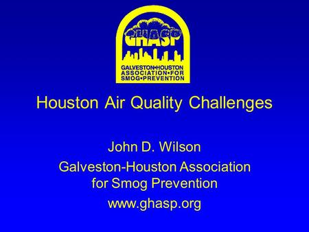 Houston Air Quality Challenges John D. Wilson Galveston-Houston Association for Smog Prevention www.ghasp.org.