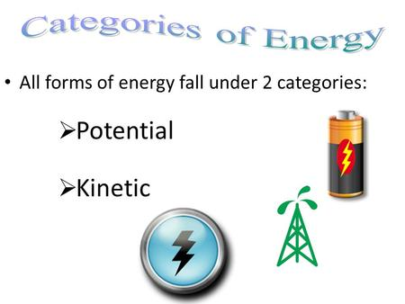 All forms of energy fall under 2 categories:  Potential  Kinetic.