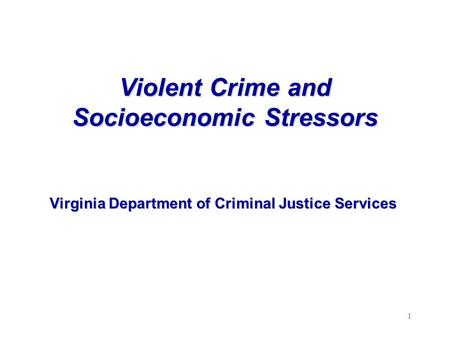 Violent Crime and Socioeconomic Stressors Virginia Department of Criminal Justice Services 1.